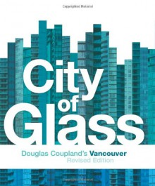 City of Glass: Douglas Coupland's Vancouver - Douglas Coupland