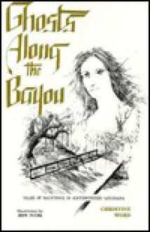 Ghosts along the Bayou : Tales of Hauntings in Southwestern Louisiana - Christine K. Word