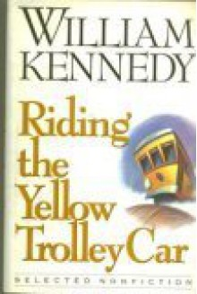 Riding the Yellow Trolley Car: Selected Nonfiction - William Kennedy