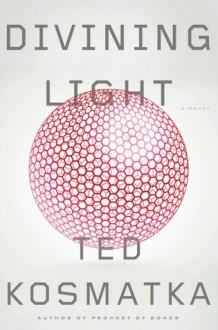 Divining Light: A Novel - Ted Kosmatka