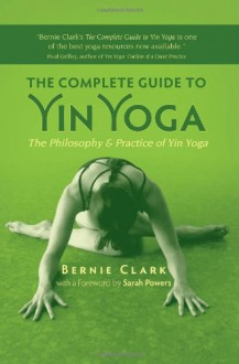 The Complete Guide to Yin Yoga: The Philosophy and Practice of Yin Yoga - Bernie Clark, Sarah Powers