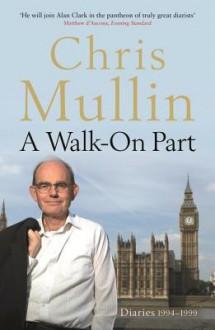 A Walk-On Part: Diaries 1994-1999 - Chris Mullin