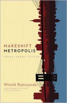 Makeshift Metropolis - Witold Rybczyński