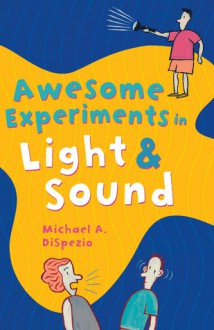 Awesome Experiments in Light & Sound - Michael A. DiSpezio