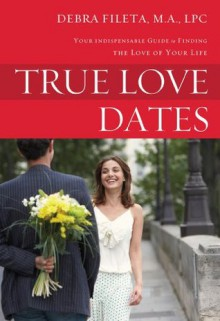 True Love Dates: Your Indispensable Guide to Finding the Love of your Life - Debra K. Fileta