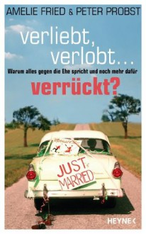 Verliebt, verlobt - verrückt?: Warum alles gegen die Ehe spricht und noch mehr dafür (German Edition) - Amelie Fried, Peter Probst