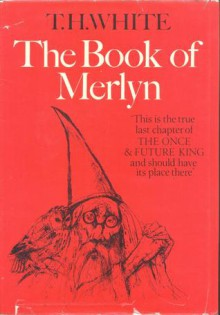 The Book of Merlyn: The Unpublished Conclusion to The Once & Future King - T.H. White