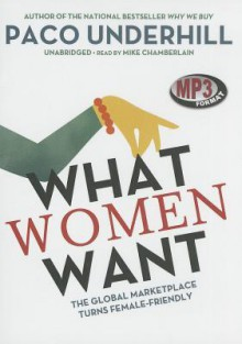 What Women Want: The Global Marketplace Turns Female-Friendly - Paco Underhill