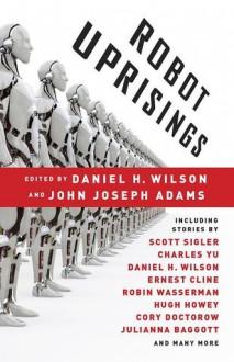 Robot Uprisings - Daniel H. Wilson,John Joseph Adams