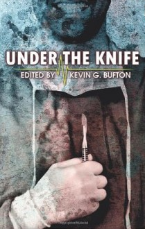 Under the Knife - Kevin G. Bufton, James Steele, Jay Wilburn, Lisamarie Lamb, James Olivieri, Kerry G.S. Lipp, Scott L. Vannatter, Steven Gepp, Allen Jacoby, Joshua Rupp, James Fadeley, Brian Lillie, Bryan Best, Brandon Cracraft, Die Booth