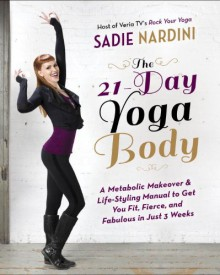 The 21-Day Yoga Body: A Metabolic Makeover and Life-Styling Manual to Get You Fit, Fierce, and Fabulous in Just 3 Weeks - Sadie Nardini