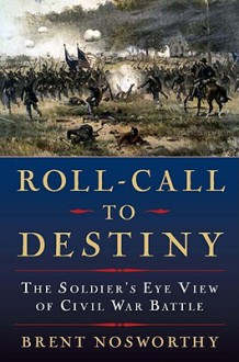 Roll Call to Destiny: The Soldier's Eye View of Civil War Battles - Brent Nosworthy