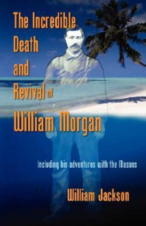 The Incredible Death and Revival of William Morgan - William Jackson