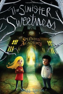 The Sinister Sweetness of Splendid Academy - Nikki Loftin