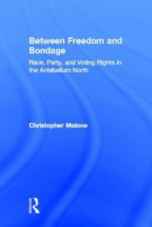 Between Freedom and Bondage: Race, Party, and Voting Rights in the Antebellum North - Christopher Malone