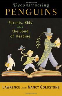 Deconstructing Penguins: Parents, Kids, and the Bond of Reading - Lawrence Goldstone, Nancy Goldstone
