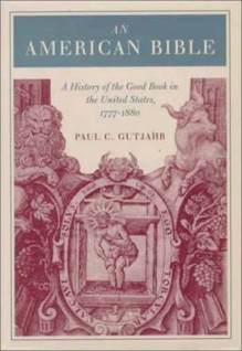 An American Bible: A History of the Good Book in the United States, 1777-1880 - Paul C. Gutjahr