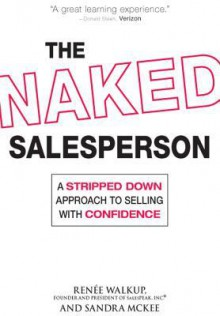 The Naked Salesperson: A Stripped Down Approach to Selling with Confidence - Renee Walkup, Sandra McKee