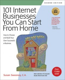 101 Internet Businesses You Can Start from Home: How to Choose and Build Your Own Successful e-Business - Susan Sweeney