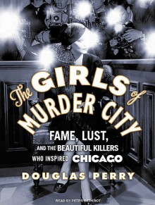 The Girls of Murder City: Fame, Lust, and the Beautiful Killers who Inspired Chicago - Douglas Perry, Peter Berkrot