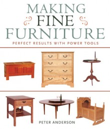 Making Fine Furniture: Perfect Results with Power Tools - Peter Anderson