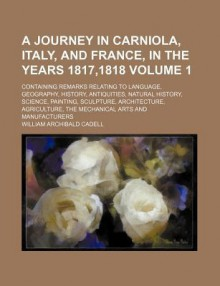 A journey in Carniola, Italy, and France, in the years 1817,1818 - William Archibald Cadell