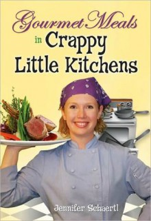 Gourmet Meals in Crappy Little Kitchens - Jennifer Schaertl