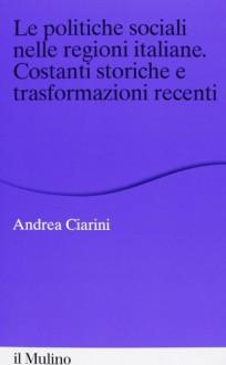 Le politiche sociali nelle regioni italiane. Costanti storiche e trasformazioni recenti - Andrea Ciarini