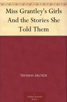 Miss Grantley's Girls And the Stories She Told Them - Thomas Archer