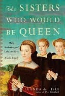 The Sisters Who Would Be Queen: Mary, Katherine, and Lady Jane Grey: A Tudor Tragedy - Leanda de Lisle