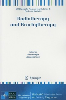 Radiotherapy And Brachytherapy (Nato Science For Peace And Security Series B: Physics And Biophysics) - Yves Lemoigne, Alessandra Caner