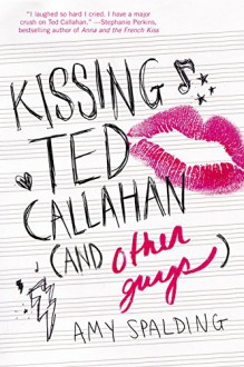 Kissing Ted Callahan (and Other Guys) - Amy Spalding