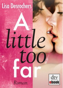 A little too far: Roman - Lisa Desrochers, Ilse Rothfuss