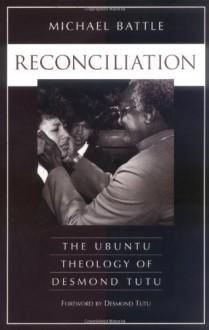Reconciliation: The Ubuntu Theology of Desmond Tutu - Michael Battle