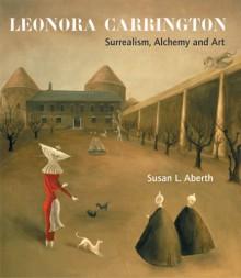 Leonora Carrington: Surrealism, Alchemy And Art - Susan Aberth