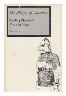 "The Allegory of Adventure: Reading Chretien's ""Erec and Yvain"" - Tom Artin"