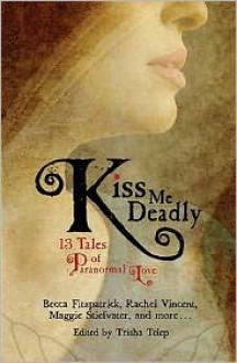 Kiss Me Deadly: 13 Tales of Paranormal Love - Trisha Telep, Michelle Zink, Rachel Vincent, Daniel Marks