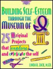 Building Self-Esteem Through the Museum of I: 25 Original Projects That Explore and Celebrate the Self - Linda R. Zack, Pamela Espeland
