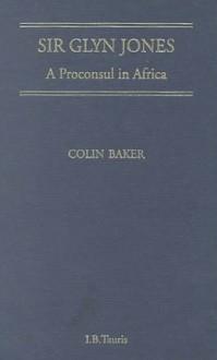 Sir Glyn Jones: A Proconsul in Africa - Colin Baker