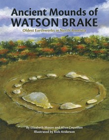 Ancient Mounds of Watson Brake: Oldest Earthworks in North America - Elizabeth Moore, Alice Couvillon, Rick Anderson