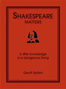 Shakespeare Matters: A Little Knowledge Is a Dangerous Thing - Geoff Spiteri