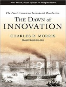 The Dawn of Innovation: The First American Industrial Revolution - Charles R. Morris, David Colacci