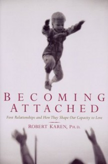 Becoming Attached: First Relationships and How They Shape Our Capacity to Love - Robert Karen
