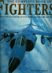 Complete Book of Fighters: An Illustrated Encyclopedia of Every Fighter Aircraft Built and Flown - William Green, Gordon Swanborough