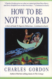 How to Be Not Too Bad: A Canadian Guide to Superior Behaviour - Charles Gordon