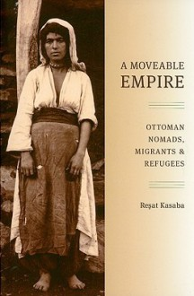 A Moveable Empire: Ottoman Nomads, Migrants, and Refugees - Reşat Kasaba