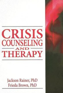Crisis Counseling and Therapy (Haworth Series in Clinical Psychotherapy) - Jackson Rainer, Frieda Brown