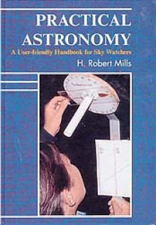 Practical Astronomy: A User-Friendly Handbook for Skywatchers - H.Robert Mills
