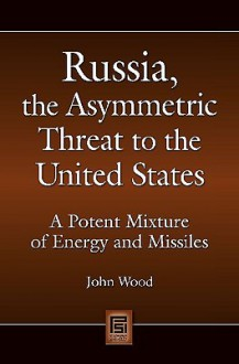 Russia, the Asymmetric Threat to the United States: A Potent Mixture of Energy and Missiles - John Wood