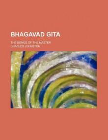 Bhagavad Gita; The Songs of the Master - Charles Johnston